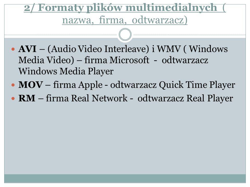 2/ Formaty plików multimedialnych ( nazwa, firma, odtwarzacz) AVI – (Audio Video Interleave) i WMV ( Windows Media Video) – firma Microsoft - odtwarza