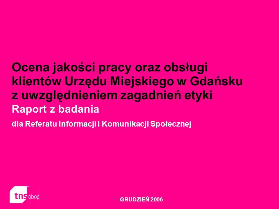Ocena jakości pracy oraz obsługi klientów Urzędu Miejskiego w Gdańsku z uwzględnieniem zagadnień etyki Raport z badania dla Referatu Informacji i Komunikacji Społecznej GRUDZIEŃ 2006