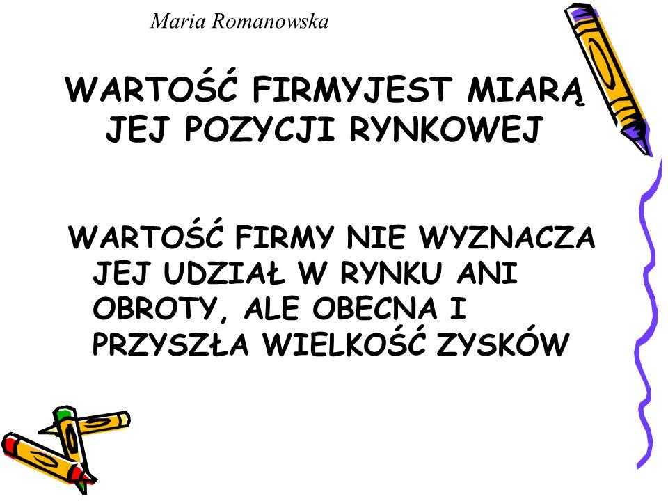 WARTOŚĆ FIRMYJEST MIARĄ JEJ POZYCJI RYNKOWEJ WARTOŚĆ FIRMY NIE WYZNACZA JEJ UDZIAŁ W RYNKU ANI OBROTY, ALE OBECNA I PRZYSZŁA WIELKOŚĆ ZYSKÓW Maria Romanowska