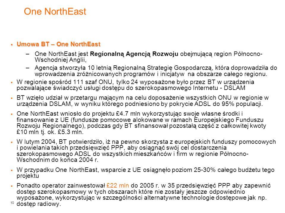 10 One NorthEast  Umowa BT – One NorthEast –One NorthEast jest Regionalną Agencją Rozwoju obejmującą region Północno- Wschodniej Anglii, –Agencja stworzyła 10 letnią Regionalną Strategię Gospodarczą, która doprowadziła do wprowadzenia zróżnicowanych programów i inicjatyw na obszarze całego regionu.