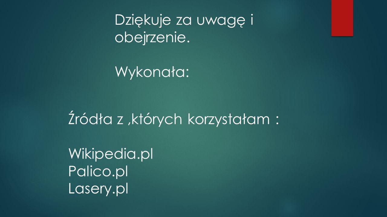 Dziękuje za uwagę i obejrzenie. Wykonała: Źródła z,których korzystałam : Wikipedia.pl Palico.pl Lasery.pl