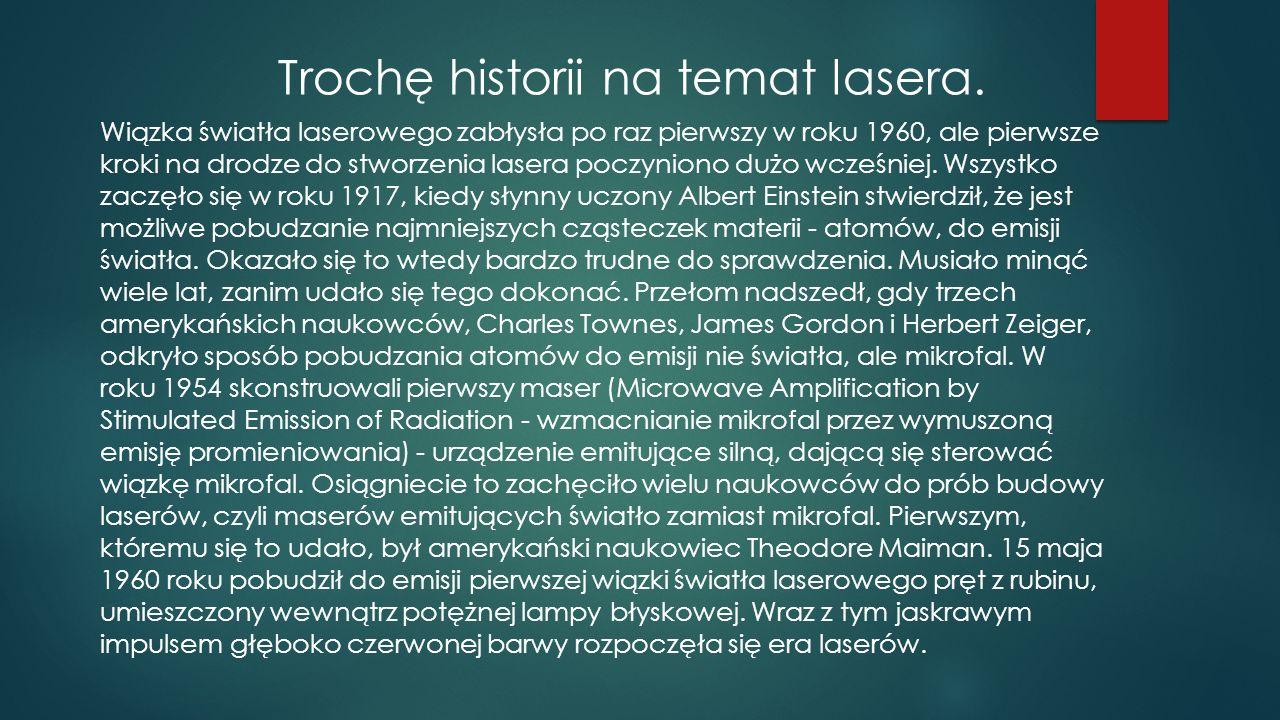 Trochę historii na temat lasera. Wiązka światła laserowego zabłysła po raz pierwszy w roku 1960, ale pierwsze kroki na drodze do stworzenia lasera poc