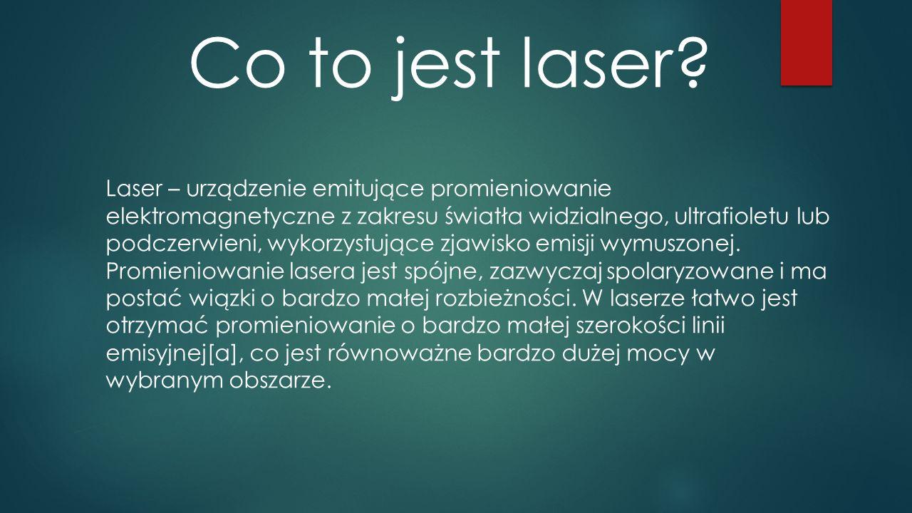 Co to jest laser? Laser – urządzenie emitujące promieniowanie elektromagnetyczne z zakresu światła widzialnego, ultrafioletu lub podczerwieni, wykorzy