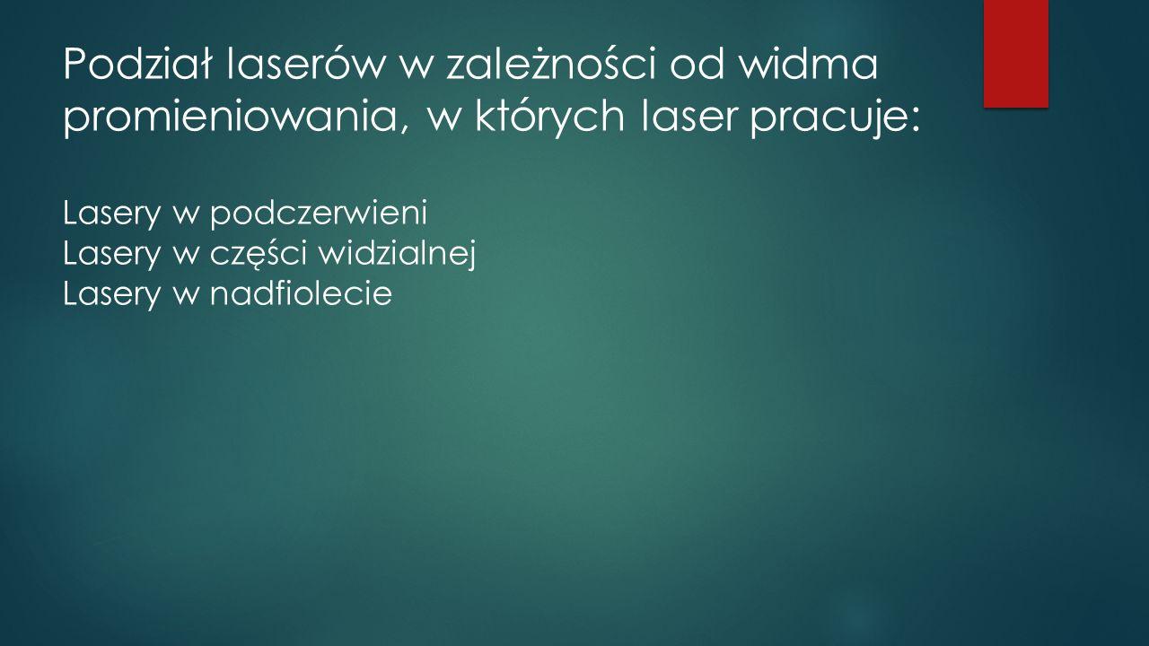 Podział laserów w zależności od widma promieniowania, w których laser pracuje: Lasery w podczerwieni Lasery w części widzialnej Lasery w nadfiolecie