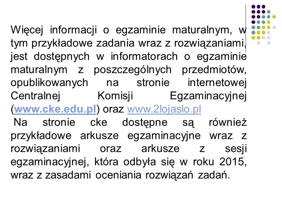 Więcej informacji o egzaminie maturalnym, w tym przykładowe zadania wraz z rozwiązaniami, jest dostępnych w informatorach o egzaminie maturalnym z poszczególnych przedmiotów, opublikowanych na stronie internetowej Centralnej Komisji Egzaminacyjnej (www.cke.edu.pl) oraz www.2lojaslo.plwww.cke.edu.plwww.2lojaslo.pl Na stronie cke dostępne są również przykładowe arkusze egzaminacyjne wraz z rozwiązaniami oraz arkusze z sesji egzaminacyjnej, która odbyła się w roku 2015, wraz z zasadami oceniania rozwiązań zadań.