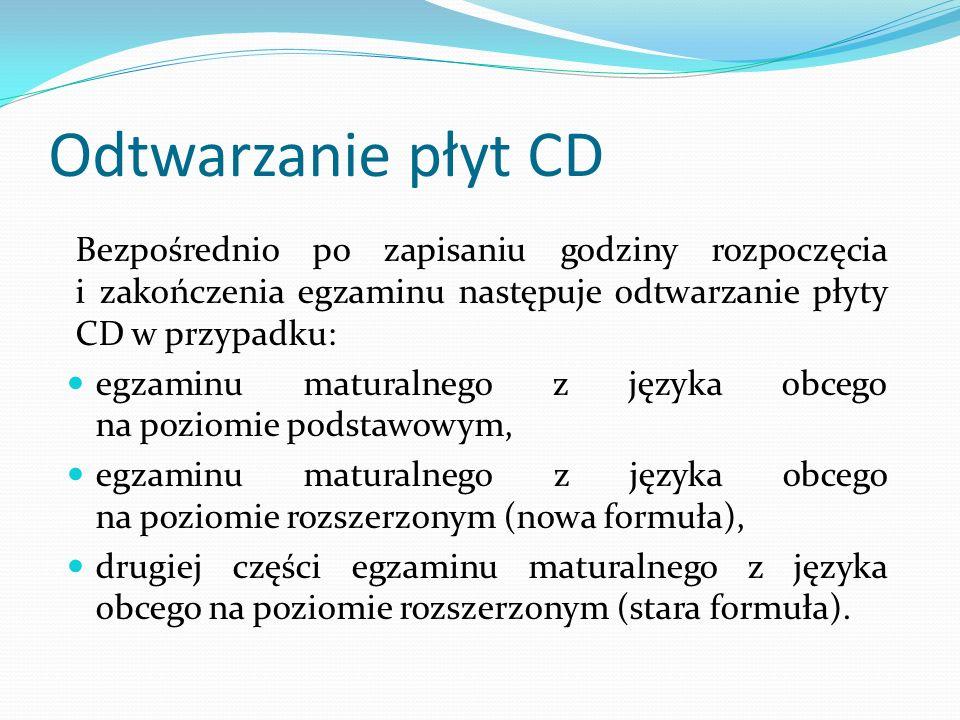 Odtwarzanie płyt CD Bezpośrednio po zapisaniu godziny rozpoczęcia i zakończenia egzaminu następuje odtwarzanie płyty CD w przypadku: egzaminu maturalnego z języka obcego na poziomie podstawowym, egzaminu maturalnego z języka obcego na poziomie rozszerzonym (nowa formuła), drugiej części egzaminu maturalnego z języka obcego na poziomie rozszerzonym (stara formuła).