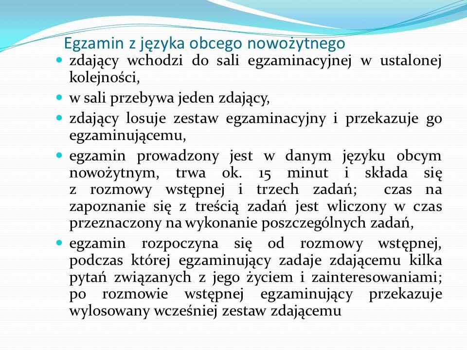 Egzamin z języka obcego nowożytnego zdający wchodzi do sali egzaminacyjnej w ustalonej kolejności, w sali przebywa jeden zdający, zdający losuje zestaw egzaminacyjny i przekazuje go egzaminującemu, egzamin prowadzony jest w danym języku obcym nowożytnym, trwa ok.