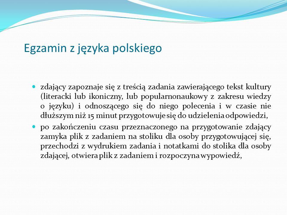 Egzamin z języka polskiego zdający zapoznaje się z treścią zadania zawierającego tekst kultury (literacki lub ikoniczny, lub popularnonaukowy z zakresu wiedzy o języku) i odnoszącego się do niego polecenia i w czasie nie dłuższym niż 15 minut przygotowuje się do udzielenia odpowiedzi, po zakończeniu czasu przeznaczonego na przygotowanie zdający zamyka plik z zadaniem na stoliku dla osoby przygotowującej się, przechodzi z wydrukiem zadania i notatkami do stolika dla osoby zdającej, otwiera plik z zadaniem i rozpoczyna wypowiedź,