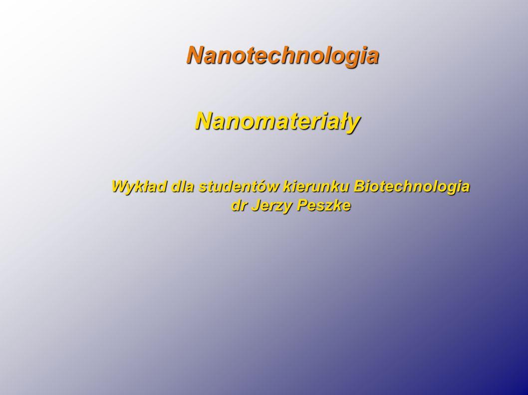 Nanotechnologia Nanomateriały Nanomateriały Wykład dla studentów kierunku Biotechnologia dr Jerzy Peszke