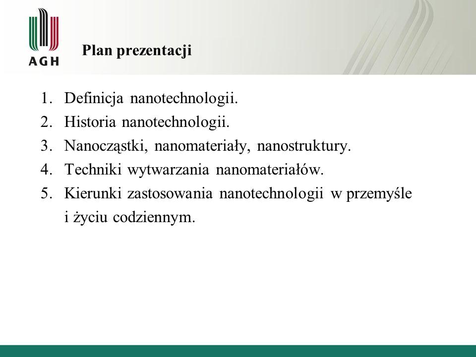 Plan prezentacji 1.Definicja nanotechnologii. 2.Historia nanotechnologii. 3.Nanocząstki, nanomateriały, nanostruktury. 4.Techniki wytwarzania nanomate