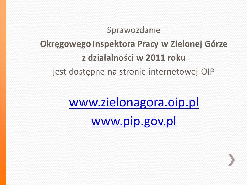 Sprawozdanie Okręgowego Inspektora Pracy w Zielonej Górze z działalności w 2011 roku jest dostępne na stronie internetowej OIP www.zielonagora.oip.pl www.pip.gov.pl