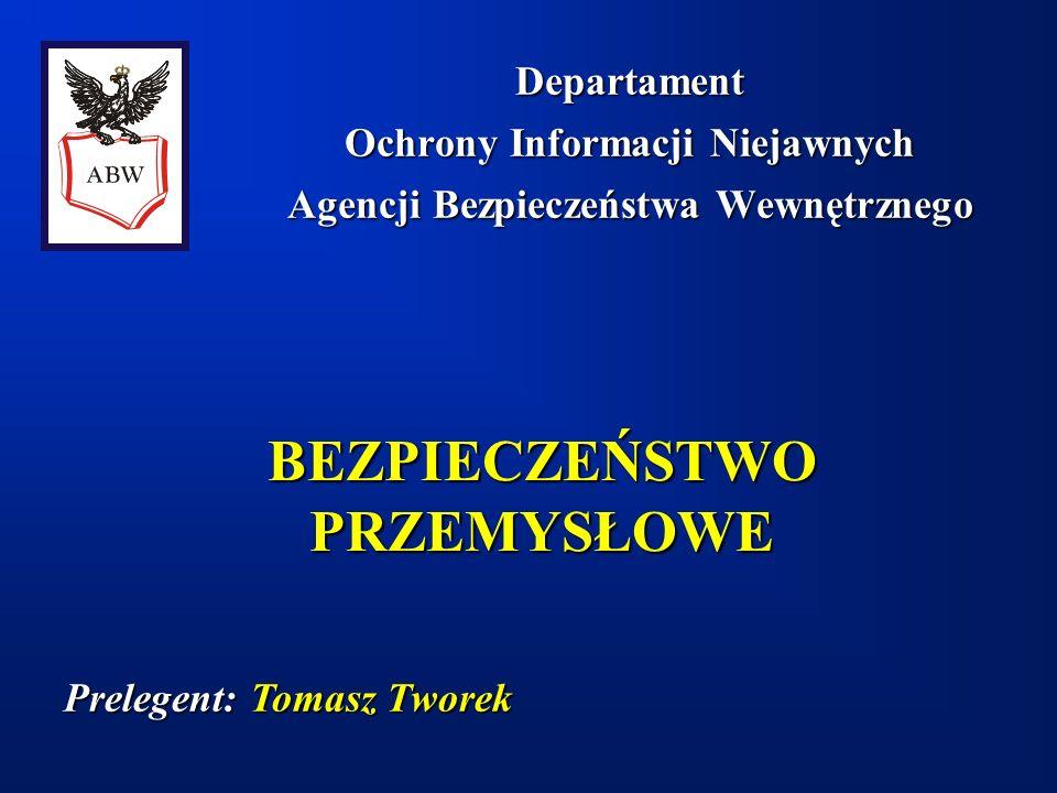 BEZPIECZEŃSTWO PRZEMYSŁOWE Departament Ochrony Informacji Niejawnych Agencji Bezpieczeństwa Wewnętrznego Prelegent: Prelegent: Tomasz Tworek