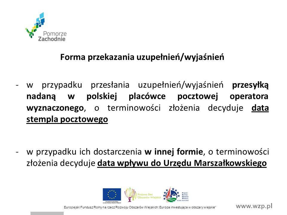www.wzp.p l Europejski Fundusz Rolny na rzecz Rozwoju Obszarów Wiejskich: Europa inwestująca w obszary wiejskie Forma przekazania uzupełnień/wyjaśnień -w przypadku przesłania uzupełnień/wyjaśnień przesyłką nadaną w polskiej placówce pocztowej operatora wyznaczonego, o terminowości złożenia decyduje data stempla pocztowego -w przypadku ich dostarczenia w innej formie, o terminowości złożenia decyduje data wpływu do Urzędu Marszałkowskiego