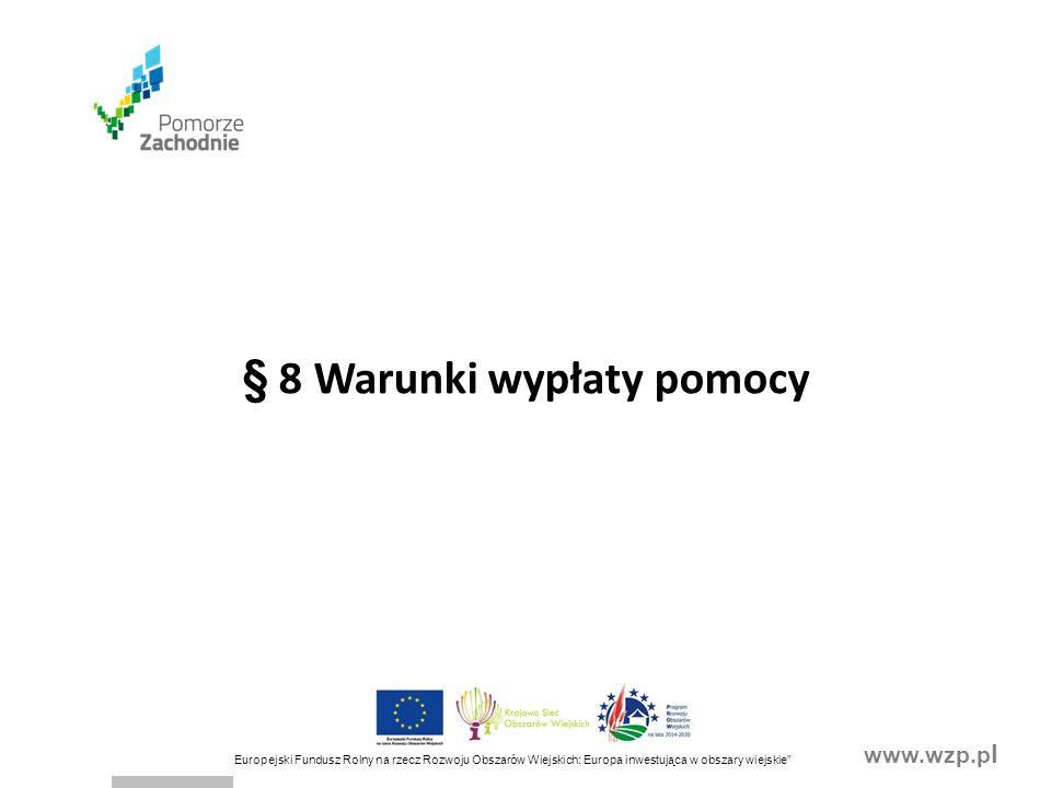www.wzp.p l Europejski Fundusz Rolny na rzecz Rozwoju Obszarów Wiejskich: Europa inwestująca w obszary wiejskie § 8 Warunki wypłaty pomocy