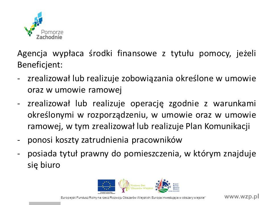 www.wzp.p l Europejski Fundusz Rolny na rzecz Rozwoju Obszarów Wiejskich: Europa inwestująca w obszary wiejskie Agencja wypłaca środki finansowe z tytułu pomocy, jeżeli Beneficjent: -zrealizował lub realizuje zobowiązania określone w umowie oraz w umowie ramowej -zrealizował lub realizuje operację zgodnie z warunkami określonymi w rozporządzeniu, w umowie oraz w umowie ramowej, w tym zrealizował lub realizuje Plan Komunikacji -ponosi koszty zatrudnienia pracowników -posiada tytuł prawny do pomieszczenia, w którym znajduje się biuro