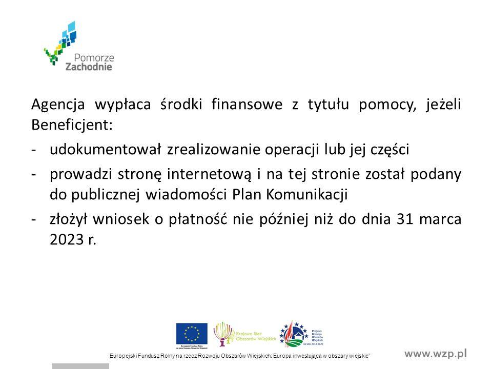 www.wzp.p l Europejski Fundusz Rolny na rzecz Rozwoju Obszarów Wiejskich: Europa inwestująca w obszary wiejskie Agencja wypłaca środki finansowe z tytułu pomocy, jeżeli Beneficjent: -udokumentował zrealizowanie operacji lub jej części -prowadzi stronę internetową i na tej stronie został podany do publicznej wiadomości Plan Komunikacji -złożył wniosek o płatność nie później niż do dnia 31 marca 2023 r.