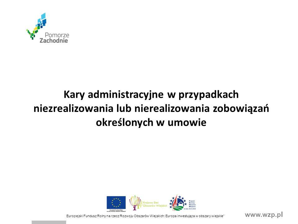 www.wzp.p l Europejski Fundusz Rolny na rzecz Rozwoju Obszarów Wiejskich: Europa inwestująca w obszary wiejskie Kary administracyjne w przypadkach niezrealizowania lub nierealizowania zobowiązań określonych w umowie
