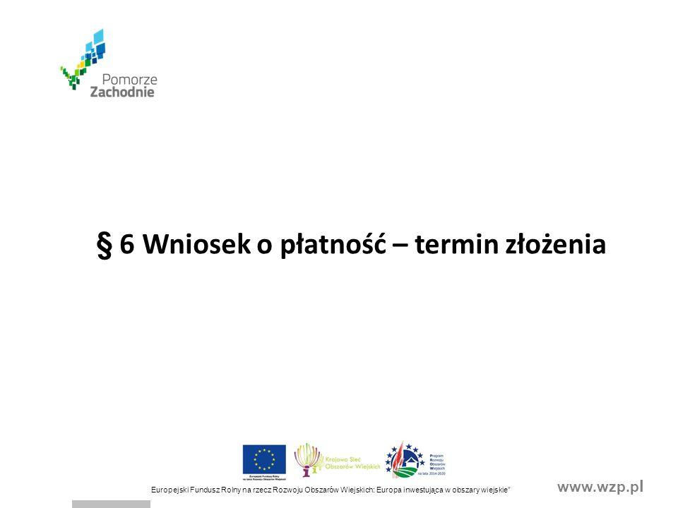 www.wzp.p l Europejski Fundusz Rolny na rzecz Rozwoju Obszarów Wiejskich: Europa inwestująca w obszary wiejskie Wniosek o płatność składa się do SW: -wraz z niezbędnymi dokumentami, potwierdzającymi spełnienie warunków wypłaty pomocy, których wykaz zawiera formularz wniosku o płatność -w terminach określonych w załączniku nr 1 do umowy -na formularzu udostępnionym przez SW -nie później niż do dnia 31 marca 2023 r.