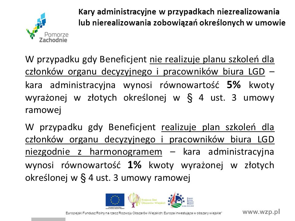 www.wzp.p l Europejski Fundusz Rolny na rzecz Rozwoju Obszarów Wiejskich: Europa inwestująca w obszary wiejskie W przypadku gdy Beneficjent nie realizuje planu szkoleń dla członków organu decyzyjnego i pracowników biura LGD – kara administracyjna wynosi równowartość 5% kwoty wyrażonej w złotych określonej w § 4 ust.