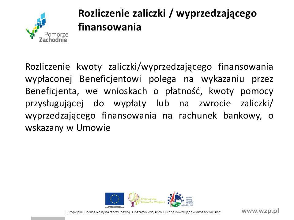 www.wzp.p l Europejski Fundusz Rolny na rzecz Rozwoju Obszarów Wiejskich: Europa inwestująca w obszary wiejskie Rozliczenie kwoty zaliczki/wyprzedzającego finansowania wypłaconej Beneficjentowi polega na wykazaniu przez Beneficjenta, we wnioskach o płatność, kwoty pomocy przysługującej do wypłaty lub na zwrocie zaliczki/ wyprzedzającego finansowania na rachunek bankowy, o wskazany w Umowie Rozliczenie zaliczki / wyprzedzającego finansowania