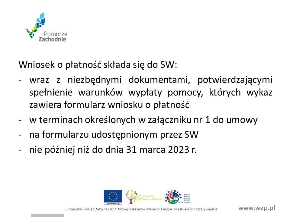 www.wzp.p l Europejski Fundusz Rolny na rzecz Rozwoju Obszarów Wiejskich: Europa inwestująca w obszary wiejskie Agencja przekazuje środki finansowe w ramach pomocy na rachunek bankowy, wskazany przez Beneficjenta, stanowiącym załącznik: -do wniosku o przyznanie pomocy, w przypadku gdy Beneficjent ubiegał się o wypłatę zaliczki na realizację operacji/wyprzedzającego finansowania lub -do wniosku Beneficjenta o zaliczkę składanego po zawarciu umowy -lub do wniosku o płatność