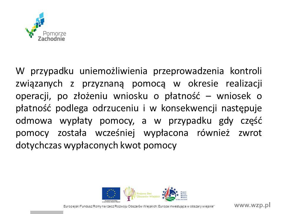 www.wzp.p l Europejski Fundusz Rolny na rzecz Rozwoju Obszarów Wiejskich: Europa inwestująca w obszary wiejskie W przypadku uniemożliwienia przeprowadzenia kontroli związanych z przyznaną pomocą w okresie realizacji operacji, po złożeniu wniosku o płatność – wniosek o płatność podlega odrzuceniu i w konsekwencji następuje odmowa wypłaty pomocy, a w przypadku gdy część pomocy została wcześniej wypłacona również zwrot dotychczas wypłaconych kwot pomocy