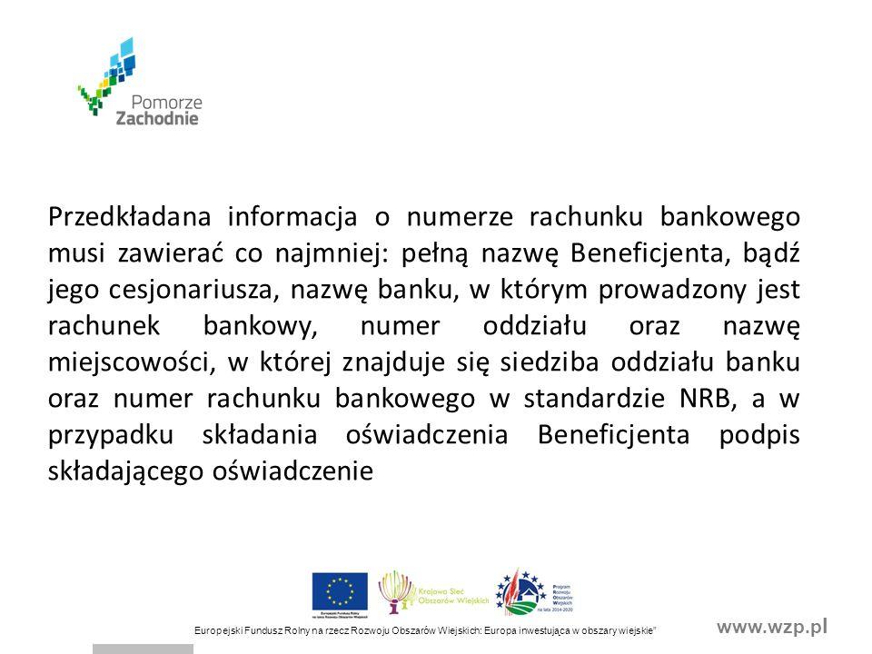 www.wzp.p l Europejski Fundusz Rolny na rzecz Rozwoju Obszarów Wiejskich: Europa inwestująca w obszary wiejskie Przedkładana informacja o numerze rachunku bankowego musi zawierać co najmniej: pełną nazwę Beneficjenta, bądź jego cesjonariusza, nazwę banku, w którym prowadzony jest rachunek bankowy, numer oddziału oraz nazwę miejscowości, w której znajduje się siedziba oddziału banku oraz numer rachunku bankowego w standardzie NRB, a w przypadku składania oświadczenia Beneficjenta podpis składającego oświadczenie