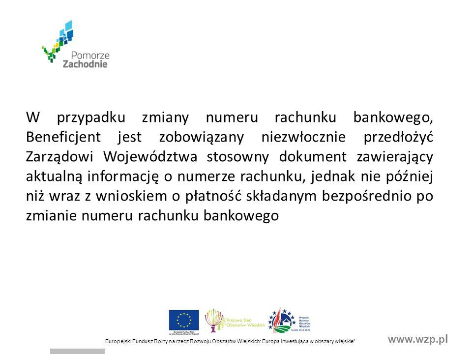 www.wzp.p l Europejski Fundusz Rolny na rzecz Rozwoju Obszarów Wiejskich: Europa inwestująca w obszary wiejskie W przypadku zmiany numeru rachunku bankowego, Beneficjent jest zobowiązany niezwłocznie przedłożyć Zarządowi Województwa stosowny dokument zawierający aktualną informację o numerze rachunku, jednak nie później niż wraz z wnioskiem o płatność składanym bezpośrednio po zmianie numeru rachunku bankowego