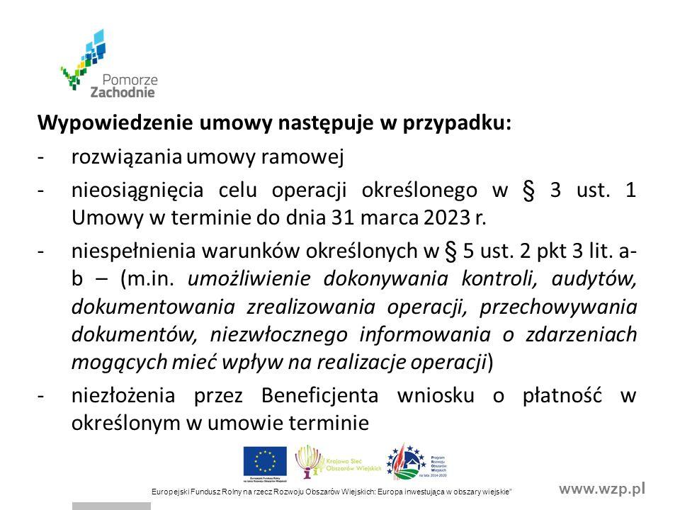 www.wzp.p l Europejski Fundusz Rolny na rzecz Rozwoju Obszarów Wiejskich: Europa inwestująca w obszary wiejskie Wypowiedzenie umowy następuje w przypadku: -rozwiązania umowy ramowej -nieosiągnięcia celu operacji określonego w § 3 ust.
