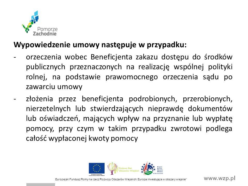 www.wzp.p l Europejski Fundusz Rolny na rzecz Rozwoju Obszarów Wiejskich: Europa inwestująca w obszary wiejskie Wypowiedzenie umowy następuje w przypadku: -orzeczenia wobec Beneficjenta zakazu dostępu do środków publicznych przeznaczonych na realizację wspólnej polityki rolnej, na podstawie prawomocnego orzeczenia sądu po zawarciu umowy -złożenia przez beneficjenta podrobionych, przerobionych, nierzetelnych lub stwierdzających nieprawdę dokumentów lub oświadczeń, mających wpływ na przyznanie lub wypłatę pomocy, przy czym w takim przypadku zwrotowi podlega całość wypłaconej kwoty pomocy
