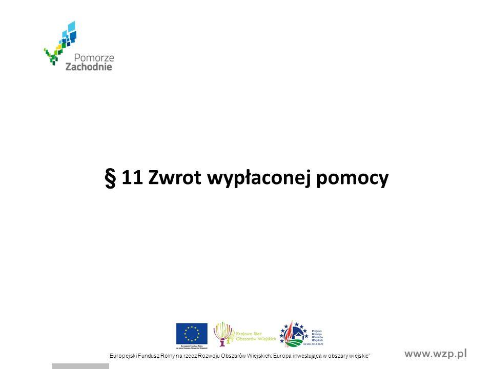 www.wzp.p l Europejski Fundusz Rolny na rzecz Rozwoju Obszarów Wiejskich: Europa inwestująca w obszary wiejskie § 11 Zwrot wypłaconej pomocy