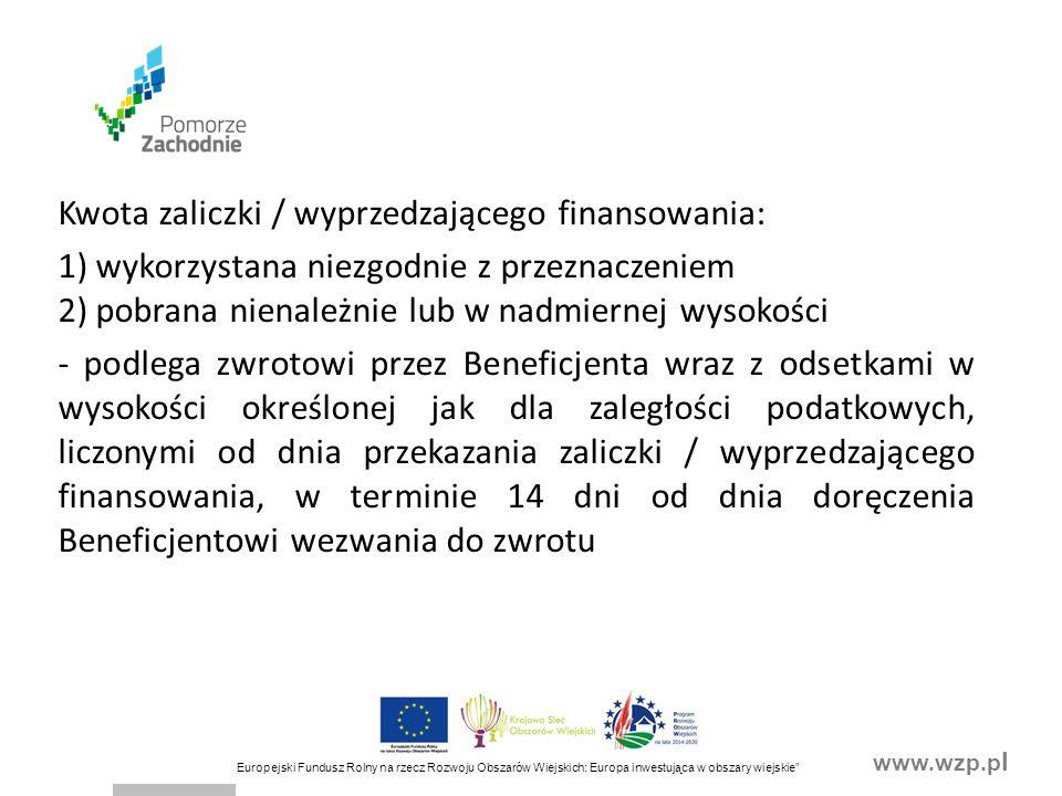 www.wzp.p l Europejski Fundusz Rolny na rzecz Rozwoju Obszarów Wiejskich: Europa inwestująca w obszary wiejskie Kwota zaliczki / wyprzedzającego finansowania: 1) wykorzystana niezgodnie z przeznaczeniem 2) pobrana nienależnie lub w nadmiernej wysokości - podlega zwrotowi przez Beneficjenta wraz z odsetkami w wysokości określonej jak dla zaległości podatkowych, liczonymi od dnia przekazania zaliczki / wyprzedzającego finansowania, w terminie 14 dni od dnia doręczenia Beneficjentowi wezwania do zwrotu