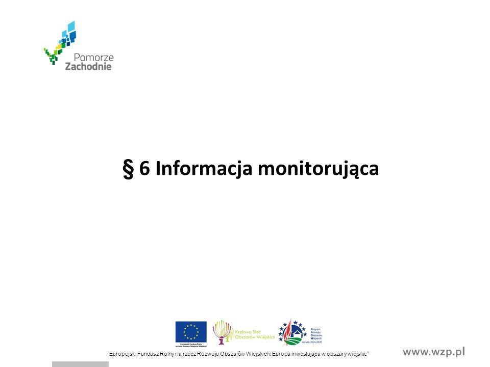 www.wzp.p l Europejski Fundusz Rolny na rzecz Rozwoju Obszarów Wiejskich: Europa inwestująca w obszary wiejskie § 6 Informacja monitorująca