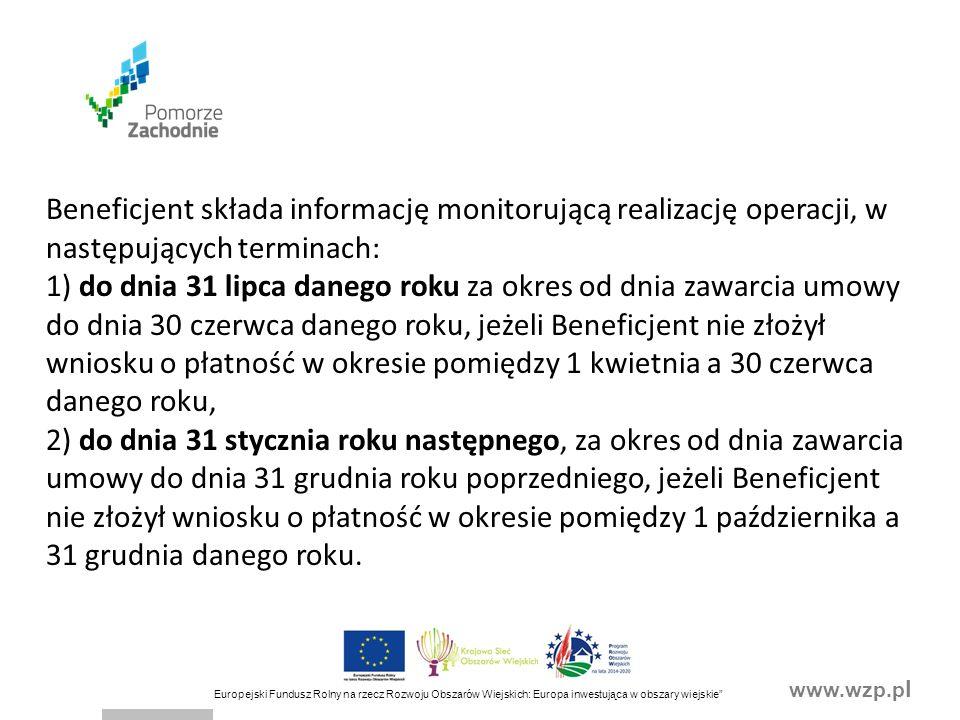 www.wzp.p l Europejski Fundusz Rolny na rzecz Rozwoju Obszarów Wiejskich: Europa inwestująca w obszary wiejskie Beneficjent składa informację monitorującą realizację operacji, w następujących terminach: 1) do dnia 31 lipca danego roku za okres od dnia zawarcia umowy do dnia 30 czerwca danego roku, jeżeli Beneficjent nie złożył wniosku o płatność w okresie pomiędzy 1 kwietnia a 30 czerwca danego roku, 2) do dnia 31 stycznia roku następnego, za okres od dnia zawarcia umowy do dnia 31 grudnia roku poprzedniego, jeżeli Beneficjent nie złożył wniosku o płatność w okresie pomiędzy 1 października a 31 grudnia danego roku.