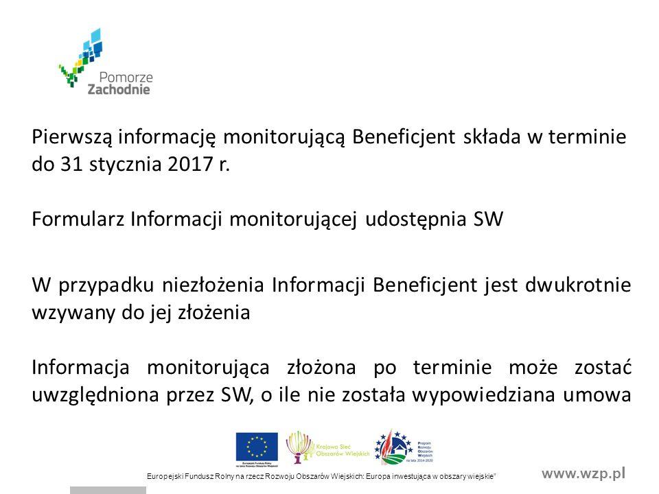 www.wzp.p l Europejski Fundusz Rolny na rzecz Rozwoju Obszarów Wiejskich: Europa inwestująca w obszary wiejskie Pierwszą informację monitorującą Beneficjent składa w terminie do 31 stycznia 2017 r.