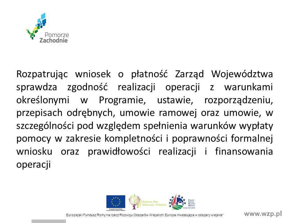 www.wzp.p l Europejski Fundusz Rolny na rzecz Rozwoju Obszarów Wiejskich: Europa inwestująca w obszary wiejskie Rozpatrując wniosek o płatność Zarząd Województwa sprawdza zgodność realizacji operacji z warunkami określonymi w Programie, ustawie, rozporządzeniu, przepisach odrębnych, umowie ramowej oraz umowie, w szczególności pod względem spełnienia warunków wypłaty pomocy w zakresie kompletności i poprawności formalnej wniosku oraz prawidłowości realizacji i finansowania operacji