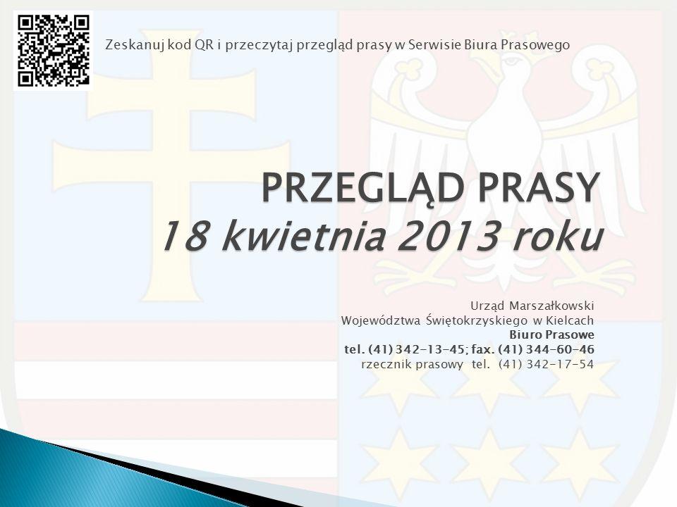 PRZEGLĄD PRASY 18 kwietnia 2013 roku Urząd Marszałkowski Województwa Świętokrzyskiego w Kielcach Biuro Prasowe tel. (41) 342-13-45; fax. (41) 344-60-4