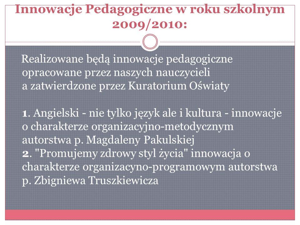 Innowacje Pedagogiczne w roku szkolnym 2009/2010: Realizowane będą innowacje pedagogiczne opracowane przez naszych nauczycieli a zatwierdzone przez Kuratorium Oświaty 1.