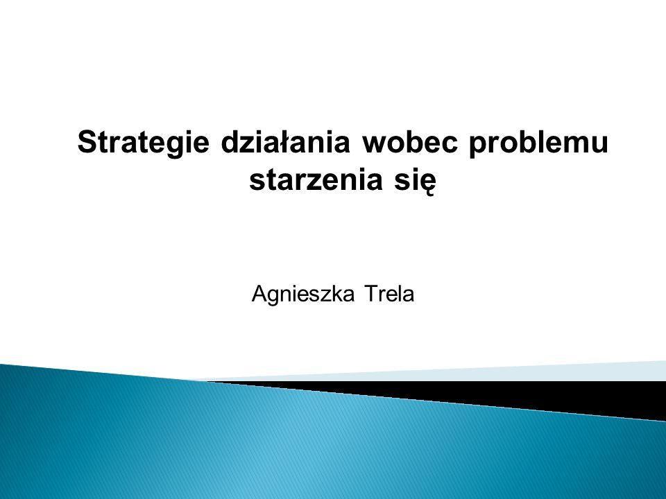 Agnieszka Trela Strategie działania wobec problemu starzenia się