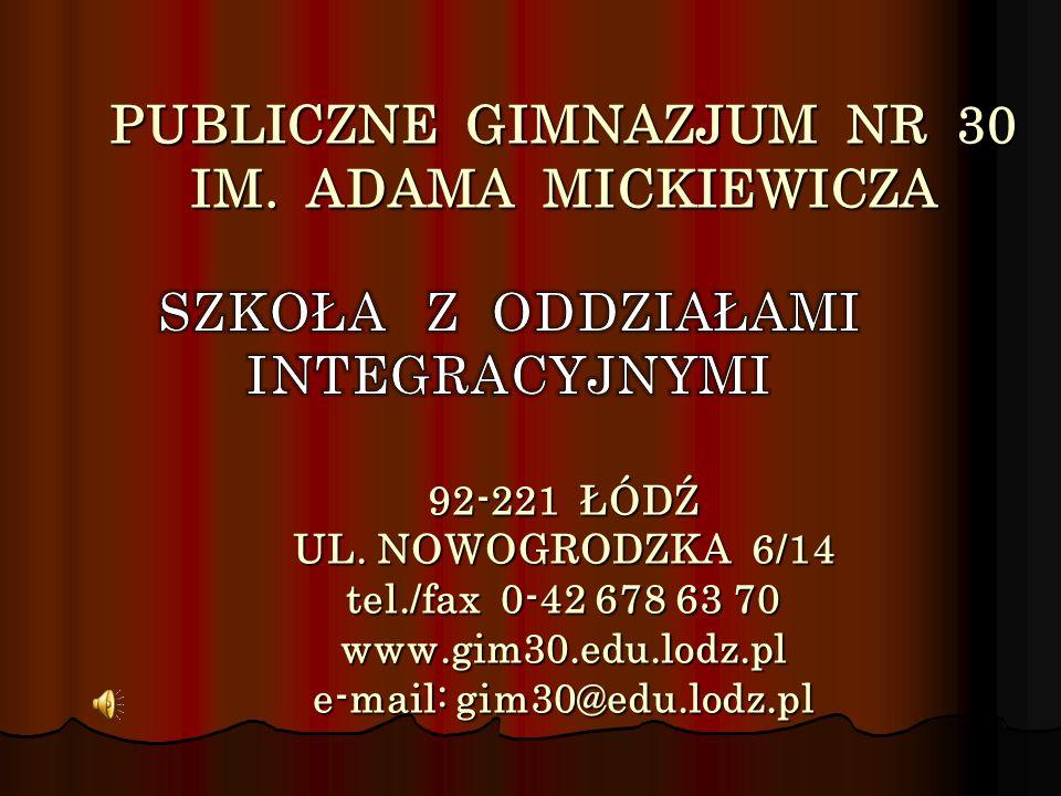 PUBLICZNE GIMNAZJUM NR 30 IM. ADAMA MICKIEWICZA 92-221 ŁÓDŹ UL. NOWOGRODZKA 6/14 tel./fax 0-42 678 63 70 www.gim30.edu.lodz.pl e-mail: gim30@edu.lodz.