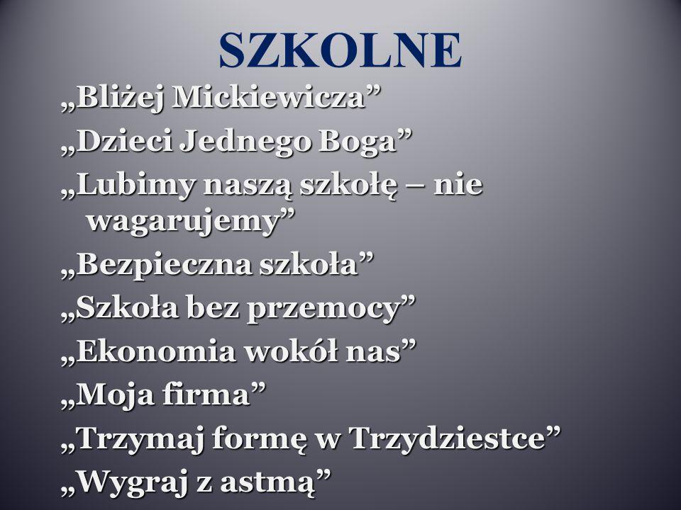 """SZKOLNE """"Bliżej Mickiewicza"""" """"Dzieci Jednego Boga"""" """"Lubimy naszą szkołę – nie wagarujemy"""" """"Bezpieczna szkoła"""" """"Szkoła bez przemocy"""" """"Ekonomia wokół na"""