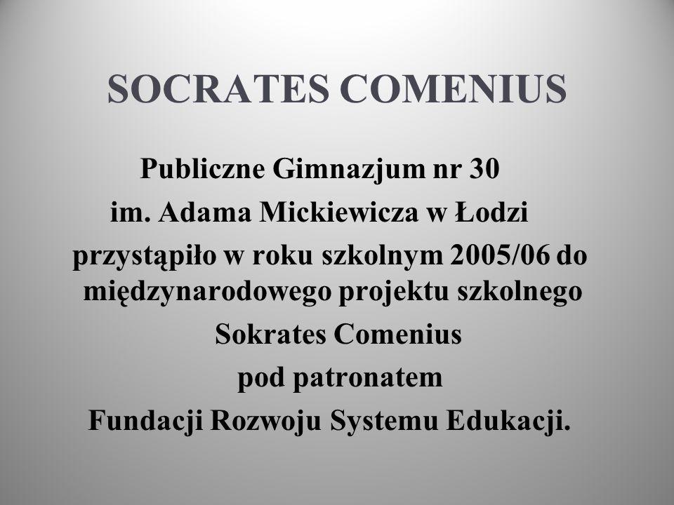 SOCRATES COMENIUS Publiczne Gimnazjum nr 30 im. Adama Mickiewicza w Łodzi przystąpiło w roku szkolnym 2005/06 do międzynarodowego projektu szkolnego S