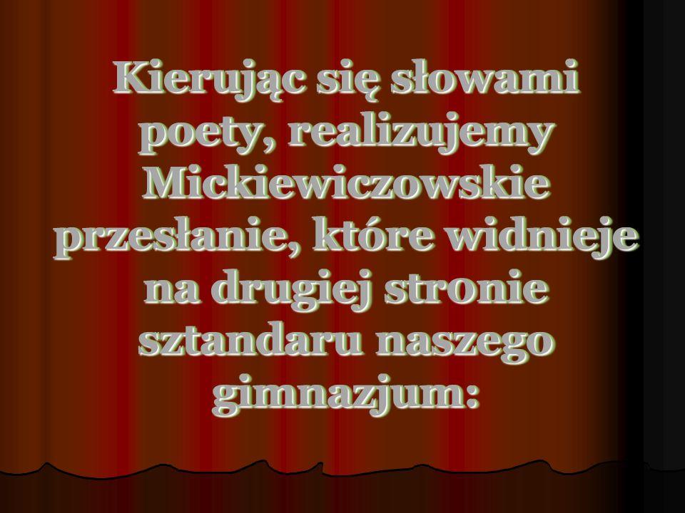 Kierując się słowami poety, realizujemy Mickiewiczowskie przesłanie, które widnieje na drugiej str0nie sztandaru naszego gimnazjum: