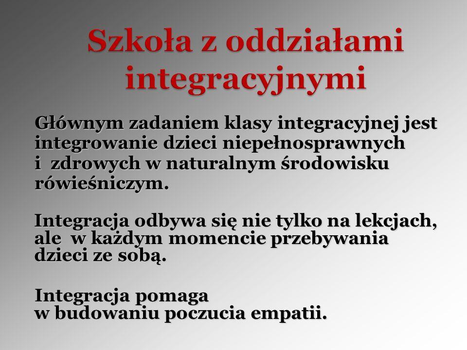 Głównym zadaniem klasy integracyjnej jest Głównym zadaniem klasy integracyjnej jest integrowanie dzieci niepełnosprawnych integrowanie dzieci niepełno