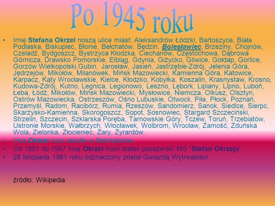 Imię Stefana Okrzei noszą ulice miast: Aleksandrów Łódzki, Bartoszyce, Biała Podlaska, Biskupiec, Błonie, Bełchatów, Będzin, Bolesławiec, Brzeziny, Ch