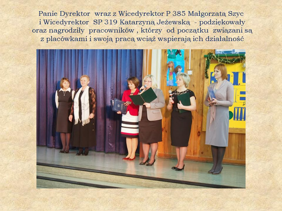 Panie Dyrektor wraz z Wicedyrektor P 385 Małgorzatą Szyc i Wicedyrektor SP 319 Katarzyną Jeżewską - podziękowały oraz nagrodziły pracowników, którzy od początku związani są z placówkami i swoją pracą wciąż wspierają ich działalność