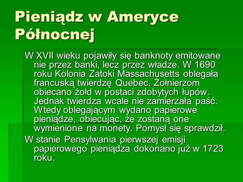 Pieniądz w Ameryce Północnej W XVII wieku pojawiły się banknoty emitowane nie przez banki, lecz przez władze.