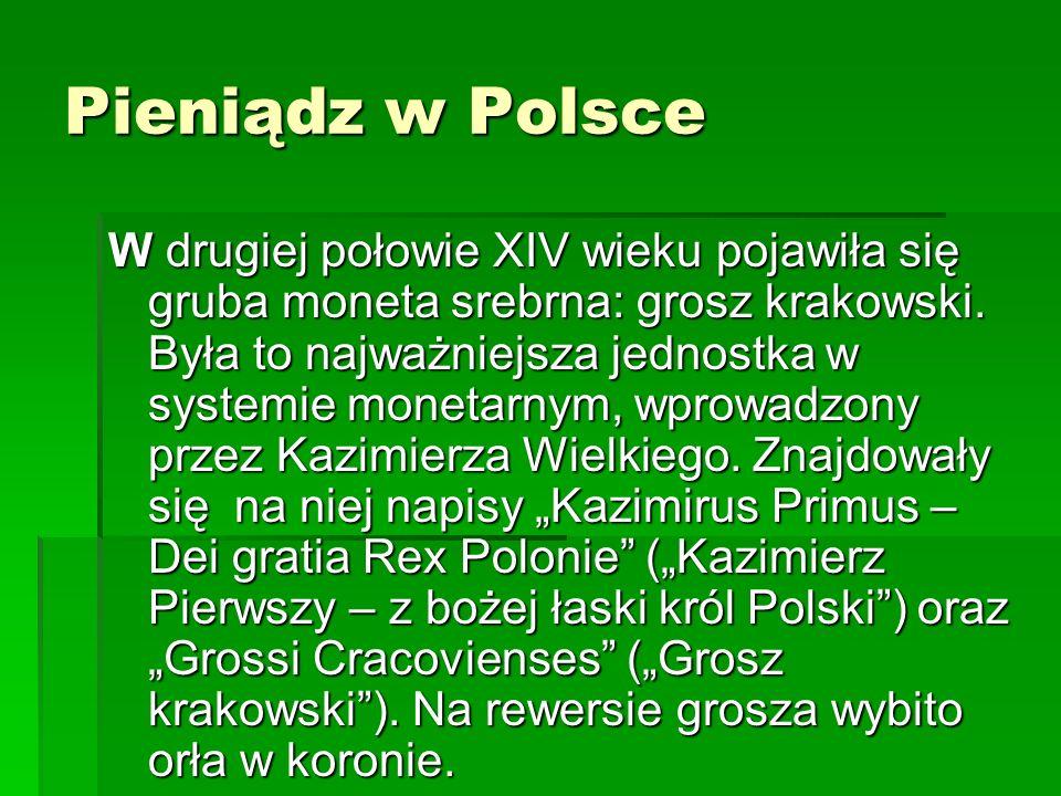 Pieniądz w Polsce W drugiej połowie XIV wieku pojawiła się gruba moneta srebrna: grosz krakowski.