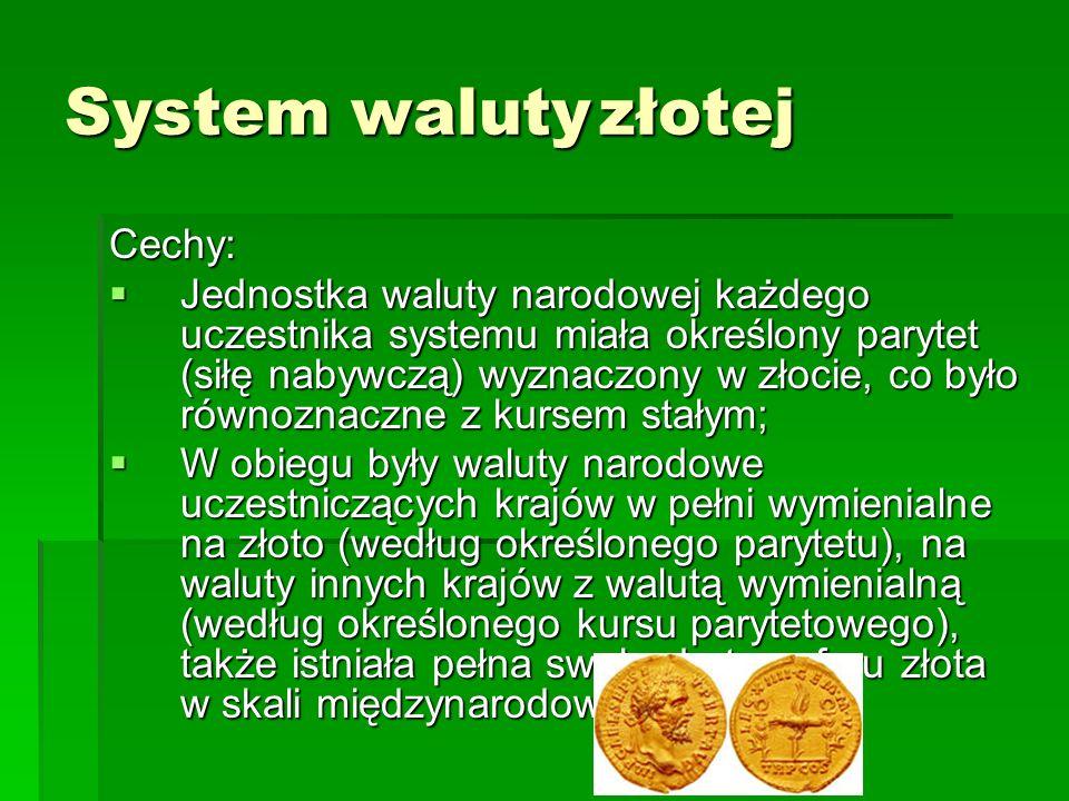 System walutyzłotej Cechy:  Jednostka waluty narodowej każdego uczestnika systemu miała określony parytet (siłę nabywczą) wyznaczony w złocie, co było równoznaczne z kursem stałym;  W obiegu były waluty narodowe uczestniczących krajów w pełni wymienialne na złoto (według określonego parytetu), na waluty innych krajów z walutą wymienialną (według określonego kursu parytetowego), także istniała pełna swoboda transferu złota w skali międzynarodowej;