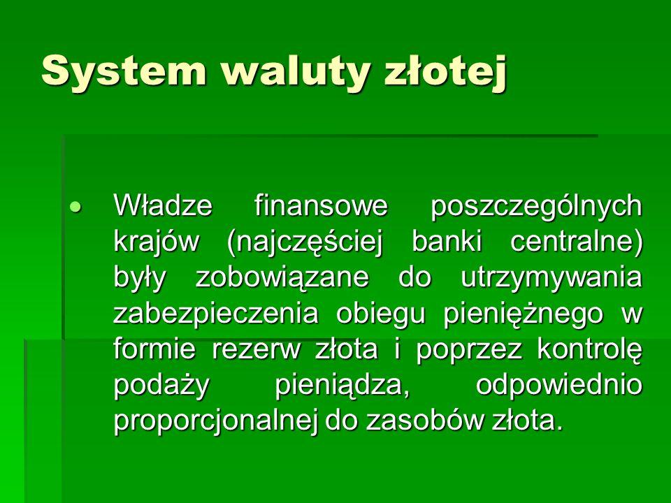 System waluty złotej  Władze finansowe poszczególnych krajów (najczęściej banki centralne) były zobowiązane do utrzymywania zabezpieczenia obiegu pieniężnego w formie rezerw złota i poprzez kontrolę podaży pieniądza, odpowiednio proporcjonalnej do zasobów złota.